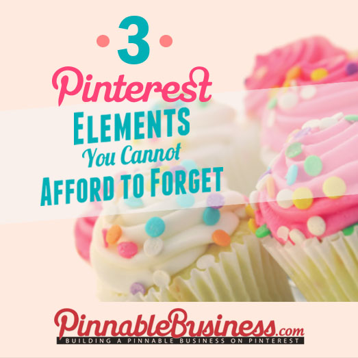 3 Pinterest Elements You Cannot Afford to Forget