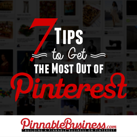 7 Tips to Get the Most Out of Pinterest @Pinnable